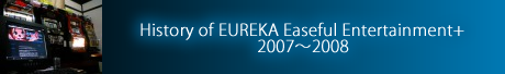 History of EUREKA Easeful Entertainment+ 2007~2008