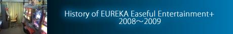 History of EUREKA Easeful Entertainment+ 2008~2009