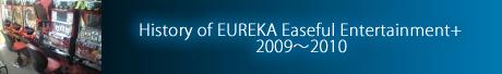 History of EUREKA Easeful Entertainment+ 2009~2010