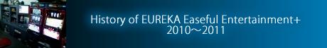 History of EUREKA Easeful Entertainment+ 2010~2011