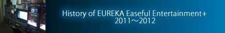 History of EUREKA Easeful Entertainment+ 2011~2012