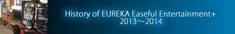 History of EUREKA Easeful Entertainment+ 2013~2014